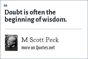 M Scott Peck: Doubt is often the beginning of wisdom.