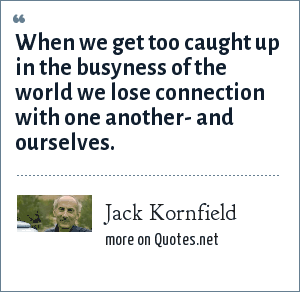 Jack Kornfield: When we get too caught up in the busyness of the world we lose connection with one another- and ourselves.