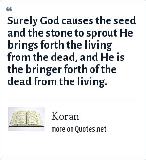Koran: Surely God causes the seed and the stone to sprout He brings forth the living from the dead, and He is the bringer forth of the dead from the living.