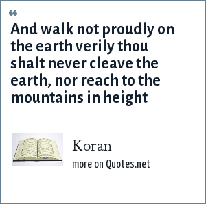 Koran: And walk not proudly on the earth verily thou shalt never cleave the earth, nor reach to the mountains in height