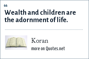 Koran: Wealth and children are the adornment of life.