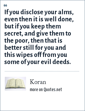 Koran: If you disclose your alms, even then it is well done, but if you keep them secret, and give them to the poor, then that is better still for you and this wipes off from you some of your evil deeds.