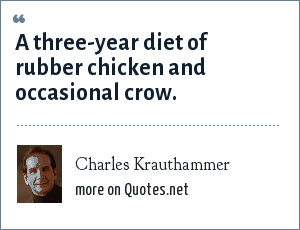 Charles Krauthammer: A three-year diet of rubber chicken and occasional crow.