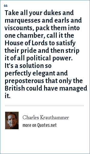 Charles Krauthammer: Take all your dukes and marquesses and earls and viscounts, pack them into one chamber, call it the House of Lords to satisfy their pride and then strip it of all political power. It's a solution so perfectly elegant and preposterous that only the British could have managed it.