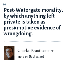 Charles Krauthammer: Post-Watergate morality, by which anything left private is taken as presumptive evidence of wrongdoing.