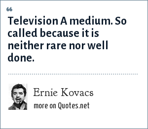 Ernie Kovacs: Television A medium. So called because it is neither rare nor well done.