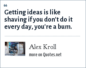 Alex Kroll: Getting ideas is like shaving if you don't do it every day, you're a bum.