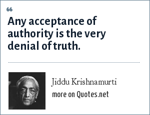 Jiddu Krishnamurti: Any acceptance of authority is the very denial of truth.