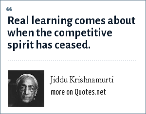 Jiddu Krishnamurti: Real learning comes about when the competitive spirit has ceased.