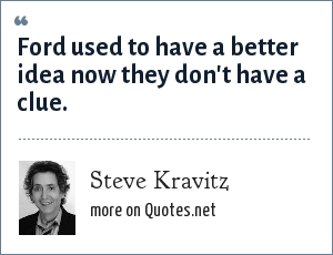 Steve Kravitz: Ford used to have a better idea now they don't have a clue.