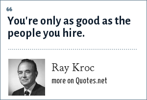 Ray Kroc: You're only as good as the people you hire.