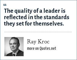Ray Kroc: The quality of a leader is reflected in the standards they set for themselves.