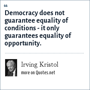 Irving Kristol: Democracy does not guarantee equality of conditions - it only guarantees equality of opportunity.