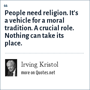 Irving Kristol: People need religion. It's a vehicle for a moral tradition. A crucial role. Nothing can take its place.