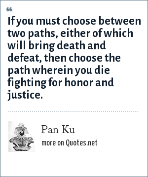 Pan Ku: If you must choose between two paths, either of which will bring death and defeat, then choose the path wherein you die fighting for honor and justice.