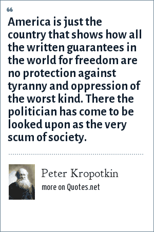 Peter Kropotkin: America is just the country that shows how all the written guarantees in the world for freedom are no protection against tyranny and oppression of the worst kind. There the politician has come to be looked upon as the very scum of society.