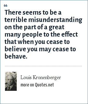 Louis Kronenberger: There seems to be a terrible misunderstanding on the part of a great many people to the effect that when you cease to believe you may cease to behave.