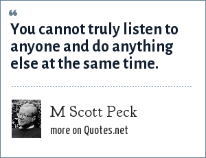 M Scott Peck: You cannot truly listen to anyone and do anything else at the same time.
