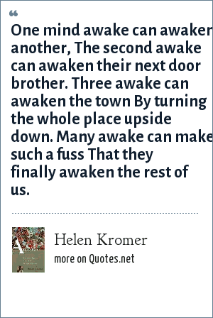 Helen Kromer: One mind awake can awaken another, The second awake can awaken their next door brother. Three awake can awaken the town By turning the whole place upside down. Many awake can make such a fuss That they finally awaken the rest of us.