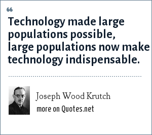 Joseph Wood Krutch: Technology made large populations possible, large populations now make technology indispensable.