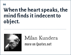 Milan Kundera: When the heart speaks, the mind finds it indecent to object.