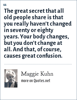 Maggie Kuhn: The great secret that all old people share is that you really haven't changed in seventy or eighty years. Your body changes, but you don't change at all. And that, of course, causes great confusion.