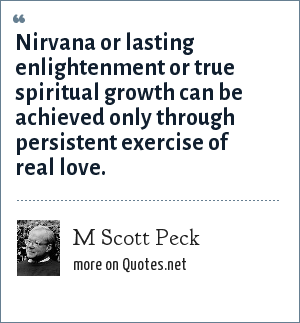 M Scott Peck: Nirvana or lasting enlightenment or true spiritual growth can be achieved only through persistent exercise of real love.
