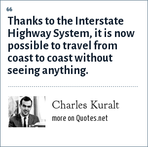 Charles Kuralt: Thanks to the Interstate Highway System, it is now possible to travel from coast to coast without seeing anything.