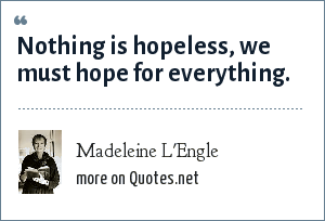 Madeleine L'Engle: Nothing is hopeless, we must hope for everything.