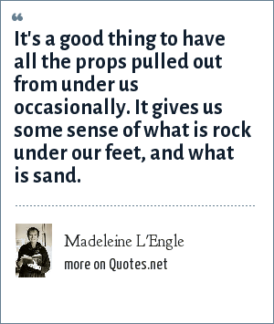 Madeleine L'Engle: It's a good thing to have all the props pulled out from under us occasionally. It gives us some sense of what is rock under our feet, and what is sand.