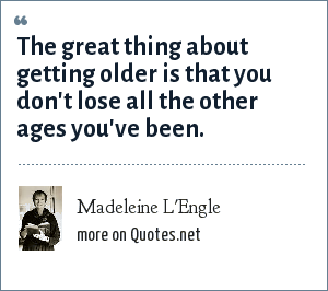 Madeleine L'Engle: The great thing about getting older is that you don't lose all the other ages you've been.