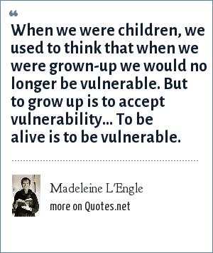 Madeleine L'Engle: When we were children, we used to think that when we were grown-up we would no longer be vulnerable. But to grow up is to accept vulnerability... To be alive is to be vulnerable.
