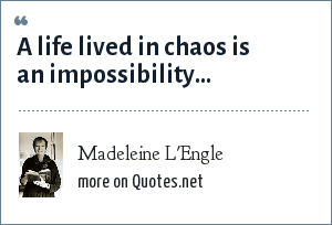 Madeleine L'Engle: A life lived in chaos is an impossibility...