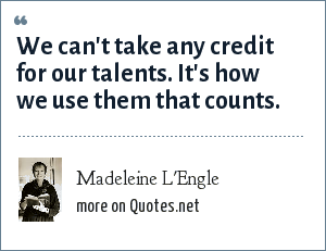 Madeleine L'Engle: We can't take any credit for our talents. It's how we use them that counts.