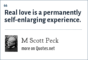 M Scott Peck: Real love is a permanently self-enlarging experience.