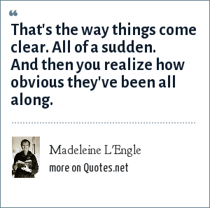 Madeleine L'Engle: That's the way things come clear. All of a sudden. And then you realize how obvious they've been all along.