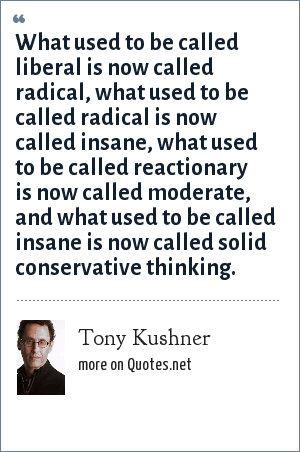 Tony Kushner: What used to be called liberal is now called radical, what used to be called radical is now called insane, what used to be called reactionary is now called moderate, and what used to be called insane is now called solid conservative thinking.
