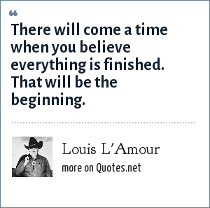 Louis L'Amour: There will come a time when you believe everything is finished. That will be the beginning.