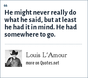 Louis L'Amour: He might never really do what he said, but at least he had it in mind. He had somewhere to go.