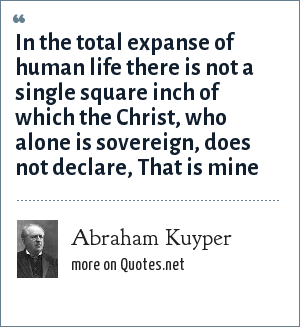 Abraham Kuyper: In the total expanse of human life there is not a single square inch of which the Christ, who alone is sovereign, does not declare, That is mine