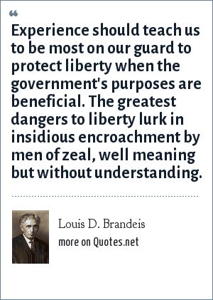 Louis D. Brandeis: Experience should teach us to be most on our guard to protect liberty when the government's purposes are beneficial. The greatest dangers to liberty lurk in insidious encroachment by men of zeal, well meaning but without understanding.
