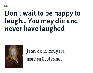 Jean de la Bruyere: Don't wait to be happy to laugh... You may die and never have laughed