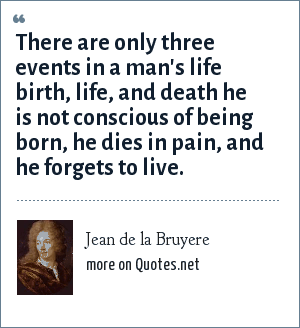 Jean de la Bruyere: There are only three events in a man's life birth, life, and death he is not conscious of being born, he dies in pain, and he forgets to live.