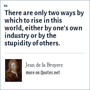 Jean de la Bruyere: There are only two ways by which to rise in this world, either by one's own industry or by the stupidity of others.
