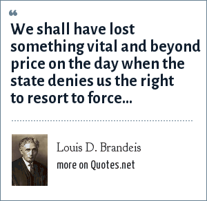 Louis D. Brandeis: We shall have lost something vital and beyond price on the day when the state denies us the right to resort to force...