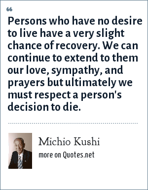Michio Kushi: Persons who have no desire to live have a very slight chance of recovery. We can continue to extend to them our love, sympathy, and prayers but ultimately we must respect a person's decision to die.