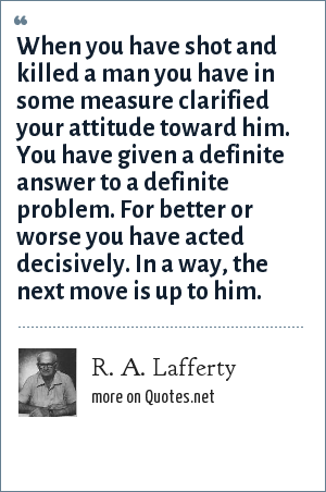 R. A. Lafferty: When you have shot and killed a man you have in some measure clarified your attitude toward him. You have given a definite answer to a definite problem. For better or worse you have acted decisively. In a way, the next move is up to him.