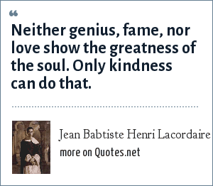 Jean Babtiste Henri Lacordaire: Neither genius, fame, nor love show the greatness of the soul. Only kindness can do that.