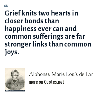 Alphonse Marie Louis de Lamartine: Grief knits two hearts in closer bonds than happiness ever can and common sufferings are far stronger links than common joys.