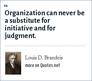 Louis D. Brandeis: Organization can never be a substitute for initiative and for judgment.